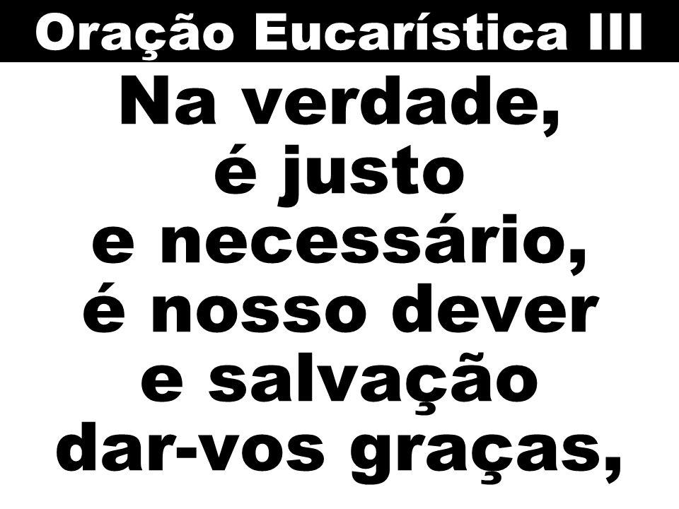 Na verdade, é justo e necessário, é nosso dever e salvação dar-vos graças, Oração Eucarística III