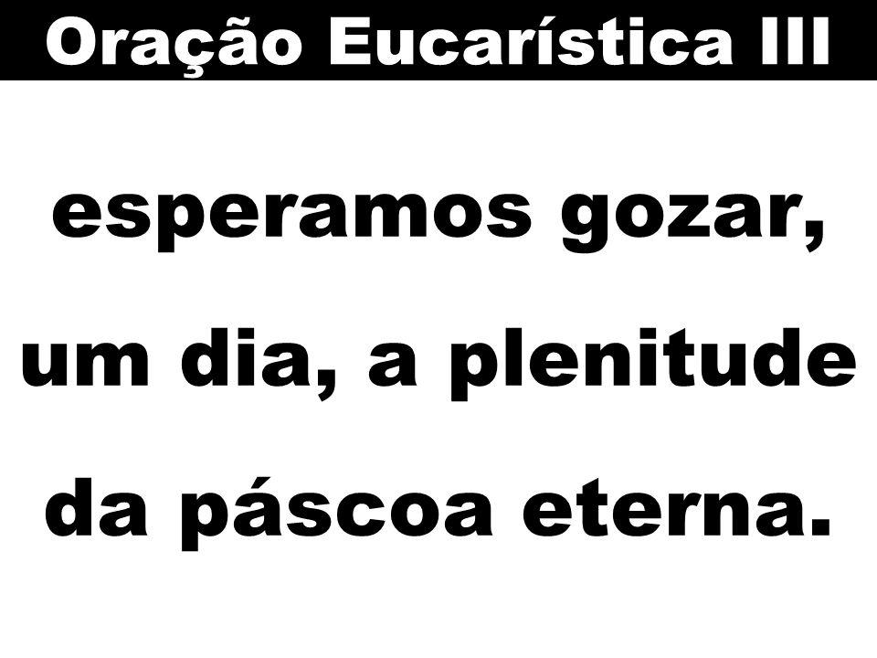 esperamos gozar, um dia, a plenitude da páscoa eterna. Oração Eucarística III