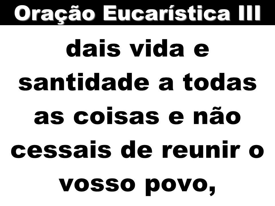 dais vida e santidade a todas as coisas e não cessais de reunir o vosso povo, Oração Eucarística III