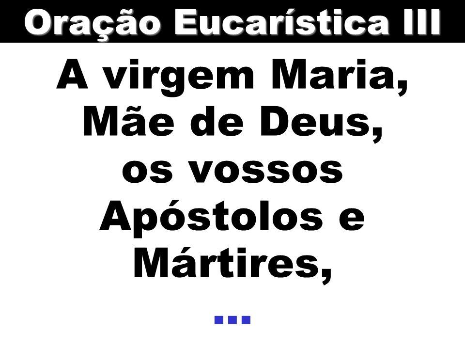 A virgem Maria, Mãe de Deus, os vossos Apóstolos e Mártires,... Oração Eucarística III