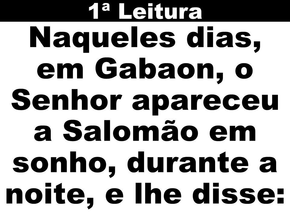 Naqueles dias, em Gabaon, o Senhor apareceu a Salomão em sonho, durante a noite, e lhe disse: 1ª Leitura