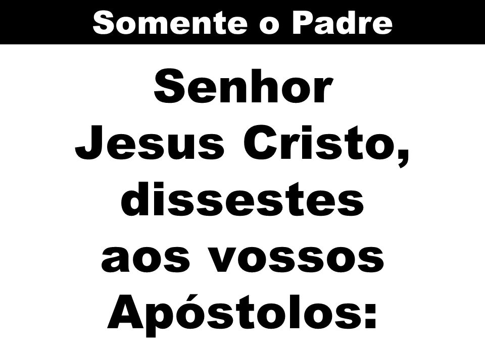Senhor Jesus Cristo, dissestes aos vossos Apóstolos: Somente o Padre