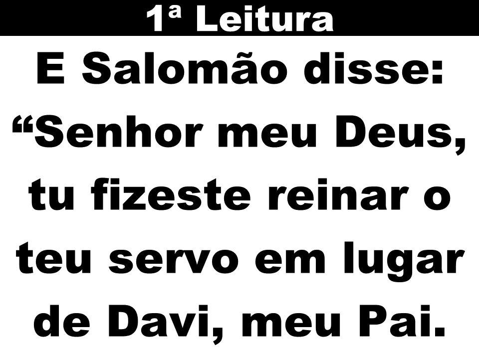 """E Salomão disse: """"Senhor meu Deus, tu fizeste reinar o teu servo em lugar de Davi, meu Pai. 1ª Leitura"""