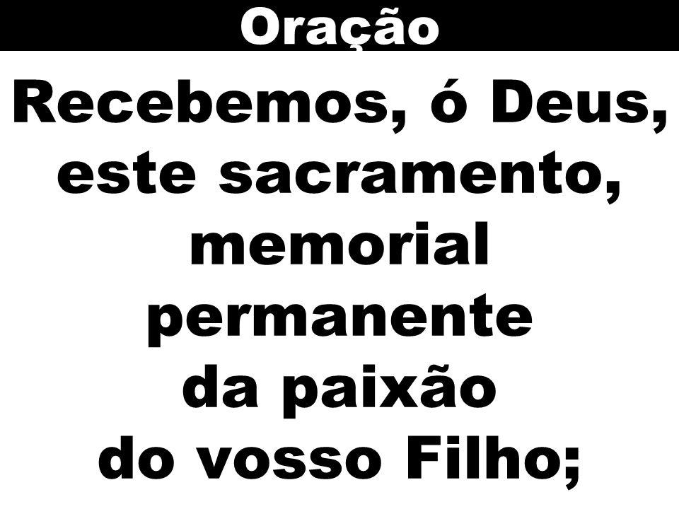 Recebemos, ó Deus, este sacramento, memorial permanente da paixão do vosso Filho; Oração