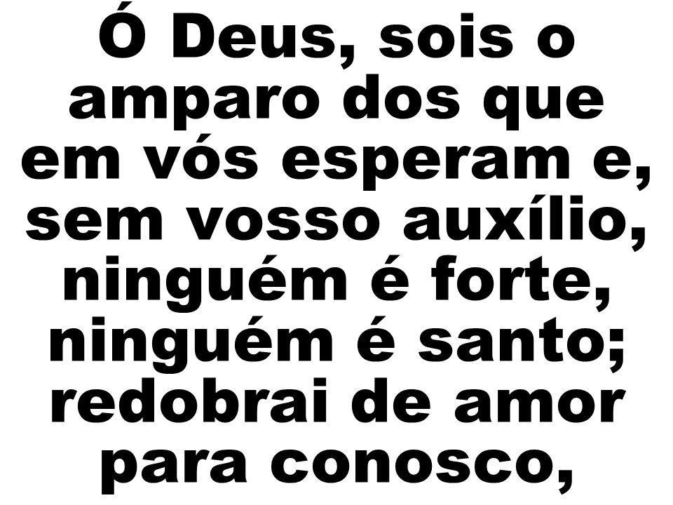 Ó Deus, sois o amparo dos que em vós esperam e, sem vosso auxílio, ninguém é forte, ninguém é santo; redobrai de amor para conosco,