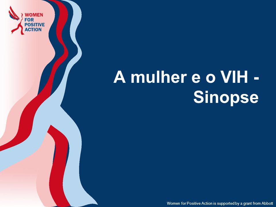 Women for Positive Action is supported by a grant from Abbott A mulher e o VIH - Sinopse