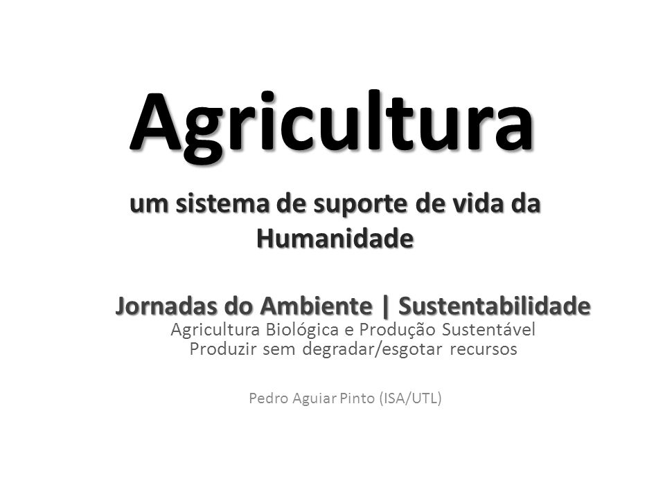 Agricultura um sistema de suporte de vida da Humanidade Pedro Aguiar Pinto (ISA/UTL) Jornadas do Ambiente | Sustentabilidade Jornadas do Ambiente | Sustentabilidade Agricultura Biológica e Produção Sustentável Produzir sem degradar/esgotar recursos