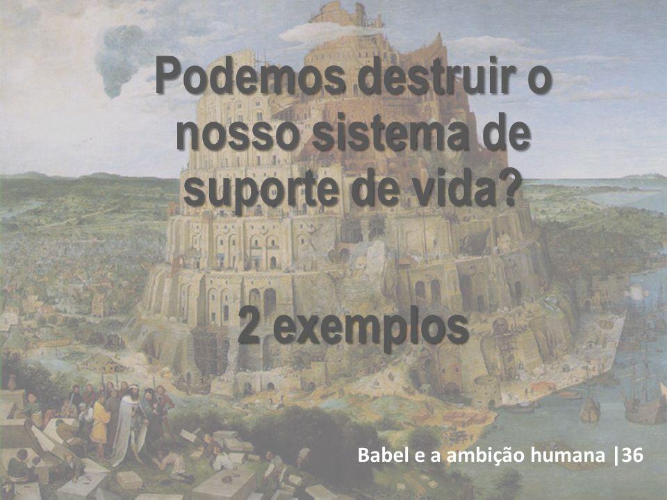 Babel e a ambição humana |36 Podemos destruir o nosso sistema de suporte de vida? 2 exemplos