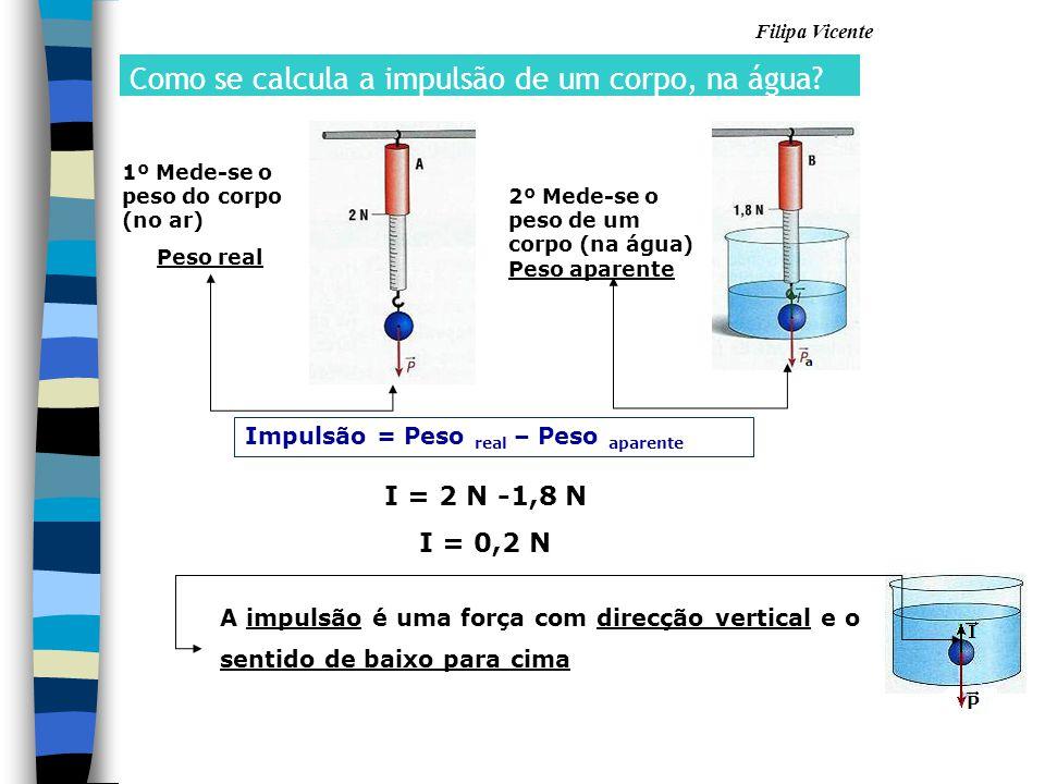 Filipa Vicente Impulsão = Peso real – Peso aparente I = 2 N -1,8 N I = 0,2 N A impulsão é uma força com direcção vertical e o sentido de baixo para ci