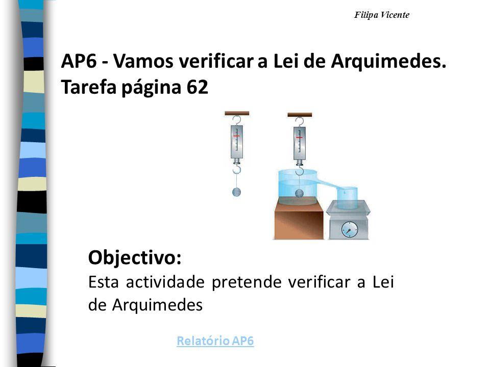Filipa Vicente AP6 - Vamos verificar a Lei de Arquimedes. Tarefa página 62 Objectivo: Esta actividade pretende verificar a Lei de Arquimedes Relatório