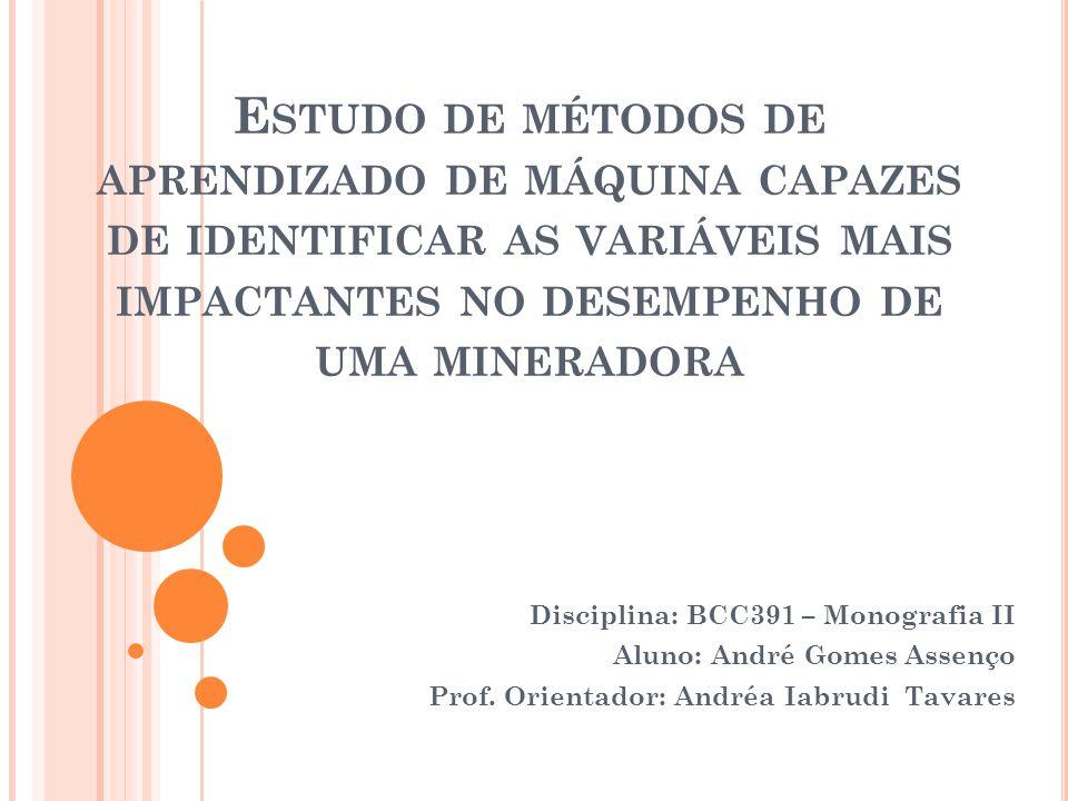E STUDO DE MÉTODOS DE APRENDIZADO DE MÁQUINA CAPAZES DE IDENTIFICAR AS VARIÁVEIS MAIS IMPACTANTES NO DESEMPENHO DE UMA MINERADORA Disciplina: BCC391 –