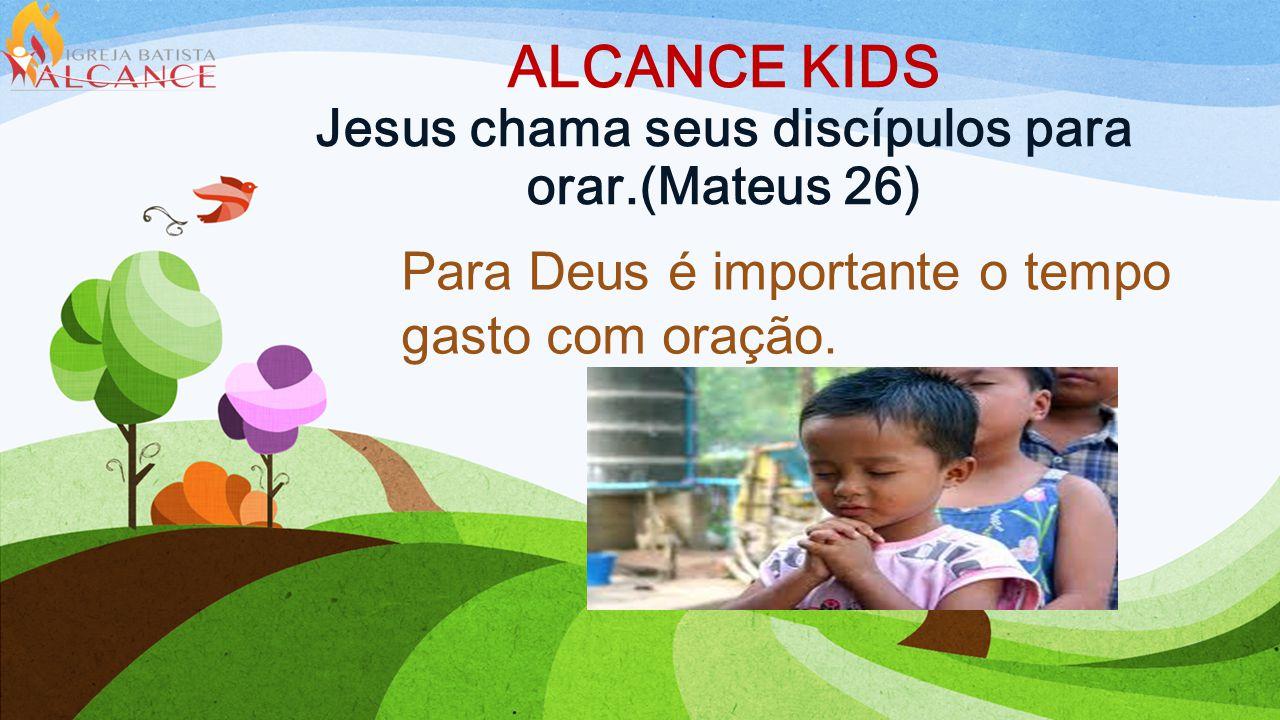 ALCANCE KIDS Jesus chama seus discípulos para orar.(Mateus 26) Para Deus é importante o tempo gasto com oração.