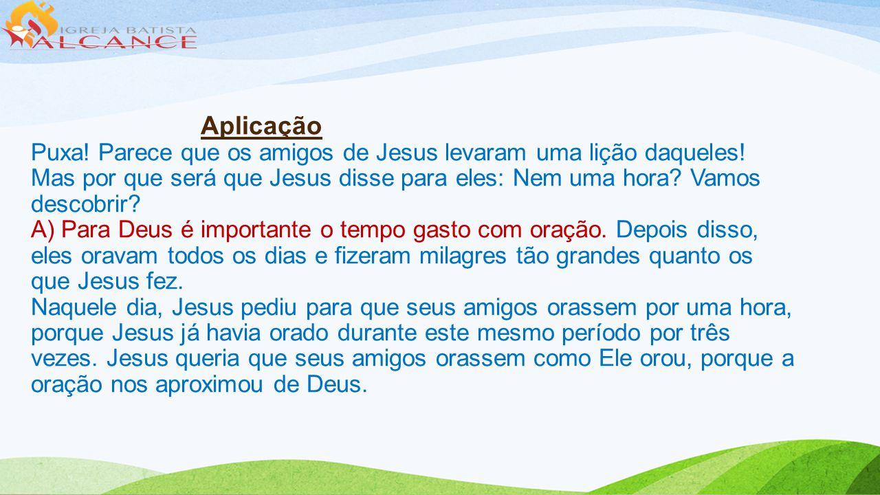 Aplicação Puxa! Parece que os amigos de Jesus levaram uma lição daqueles! Mas por que será que Jesus disse para eles: Nem uma hora? Vamos descobrir? A