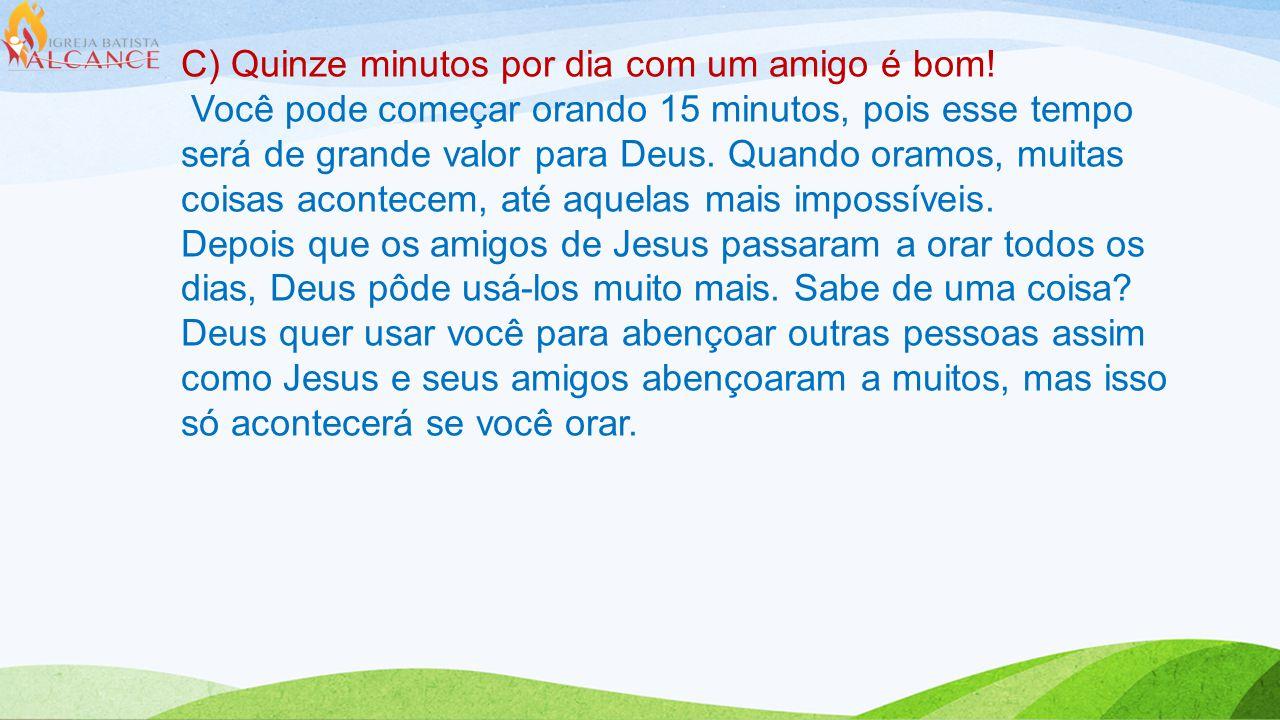 C) Quinze minutos por dia com um amigo é bom! Você pode começar orando 15 minutos, pois esse tempo será de grande valor para Deus. Quando oramos, muit
