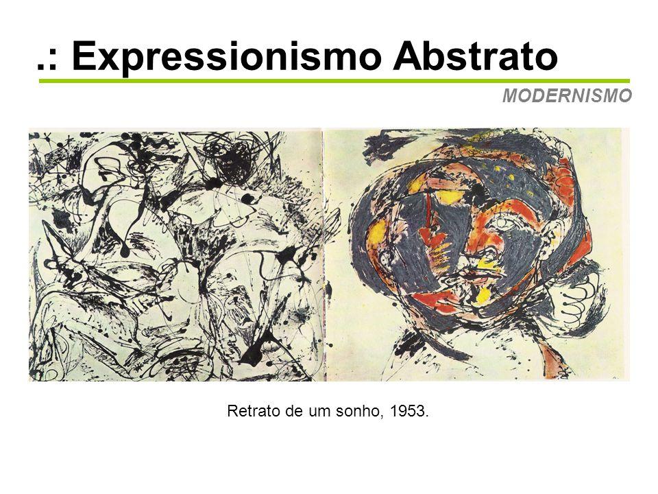 .: Expressionismo Abstrato MODERNISMO O Expressionismo Abstrato irá influenciar: •Abstração Pós-Pictórica • Minimalismo •Arte Performática.