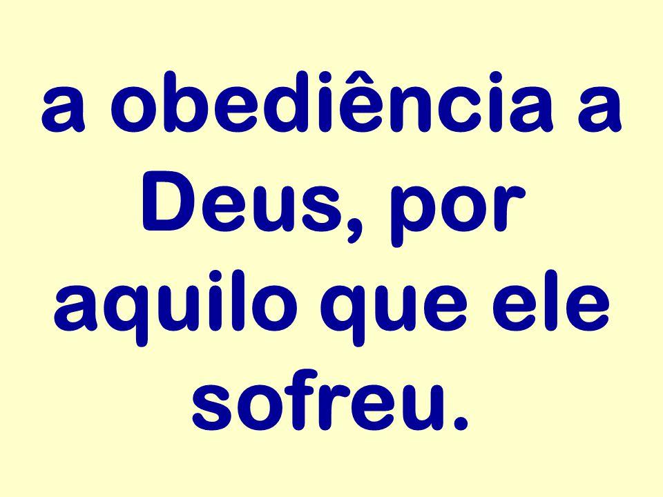 a obediência a Deus, por aquilo que ele sofreu.