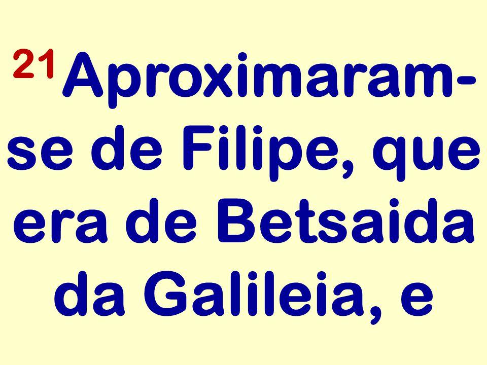 21 Aproximaram- se de Filipe, que era de Betsaida da Galileia, e