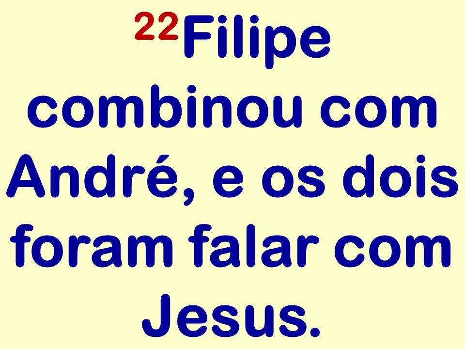 22 Filipe combinou com André, e os dois foram falar com Jesus.
