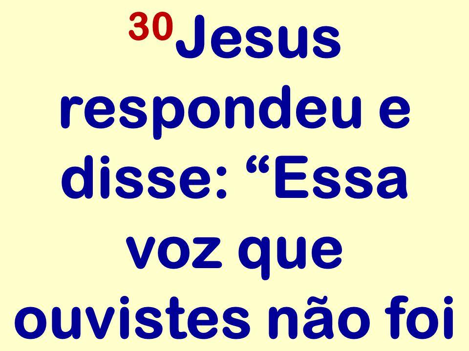 30 Jesus respondeu e disse: Essa voz que ouvistes não foi