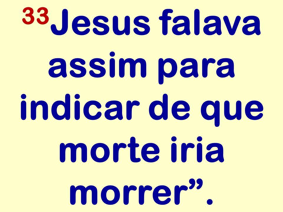 33 Jesus falava assim para indicar de que morte iria morrer .