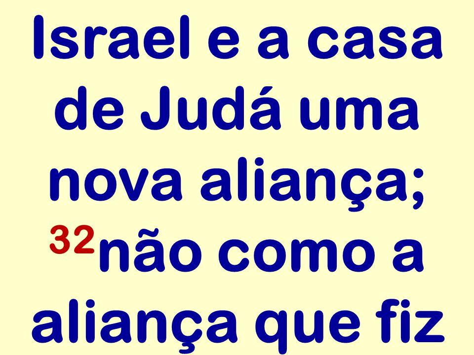 Israel e a casa de Judá uma nova aliança; 32 não como a aliança que fiz