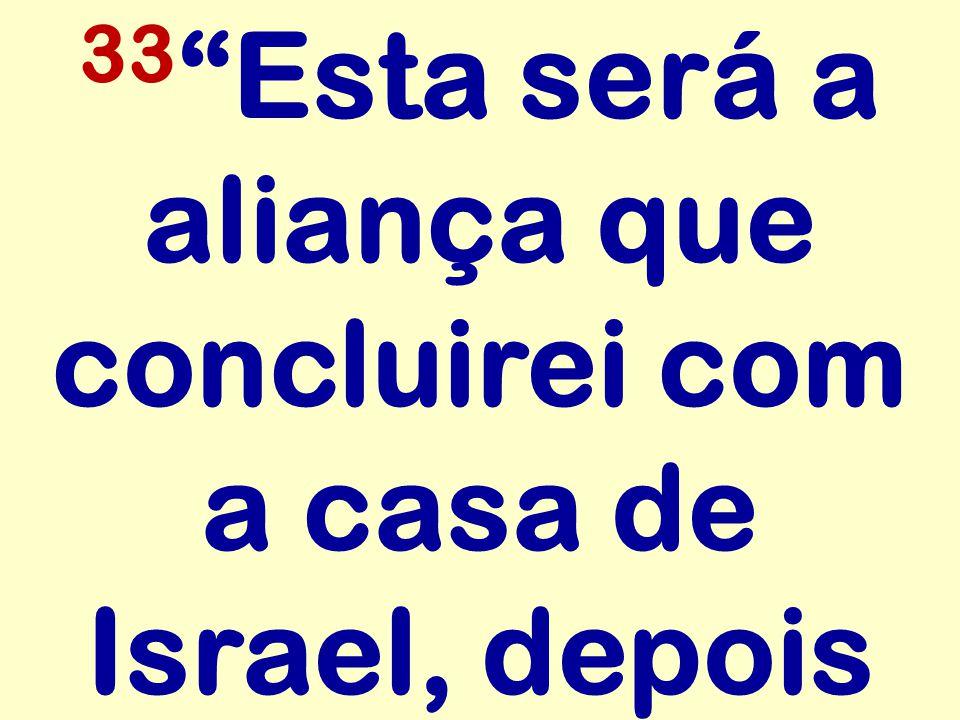 """33 """"Esta será a aliança que concluirei com a casa de Israel, depois"""