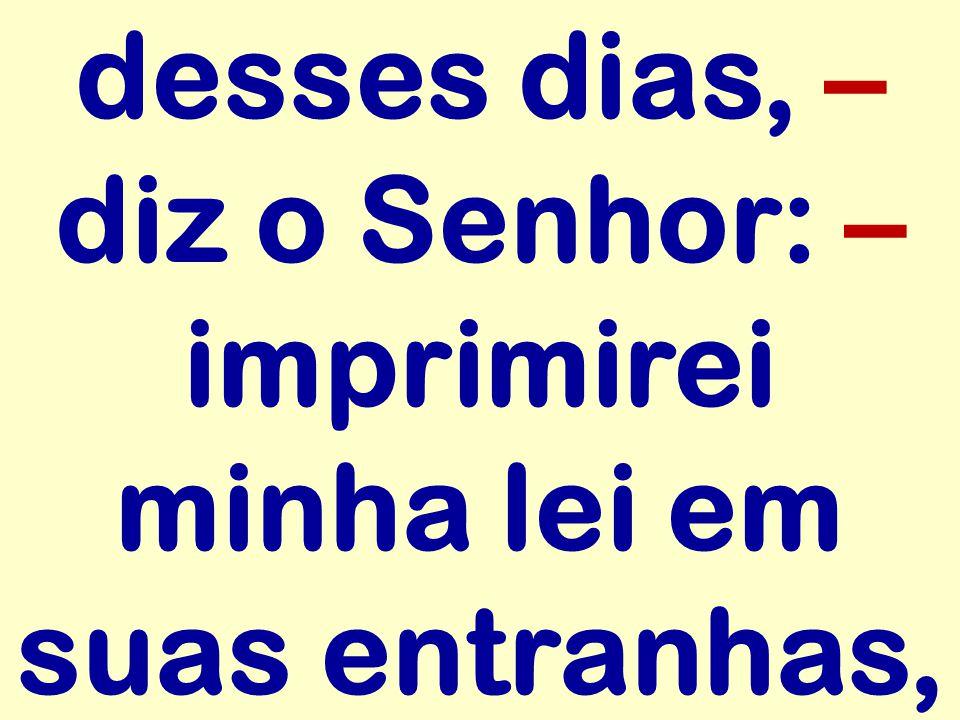 desses dias, – diz o Senhor: – imprimirei minha lei em suas entranhas,
