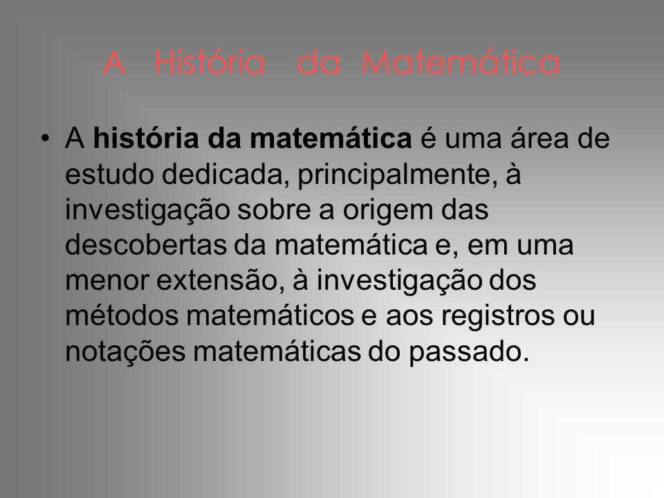 A História da Matemática •A história da matemática é uma área de estudo dedicada, principalmente, à investigação sobre a origem das descobertas da mat