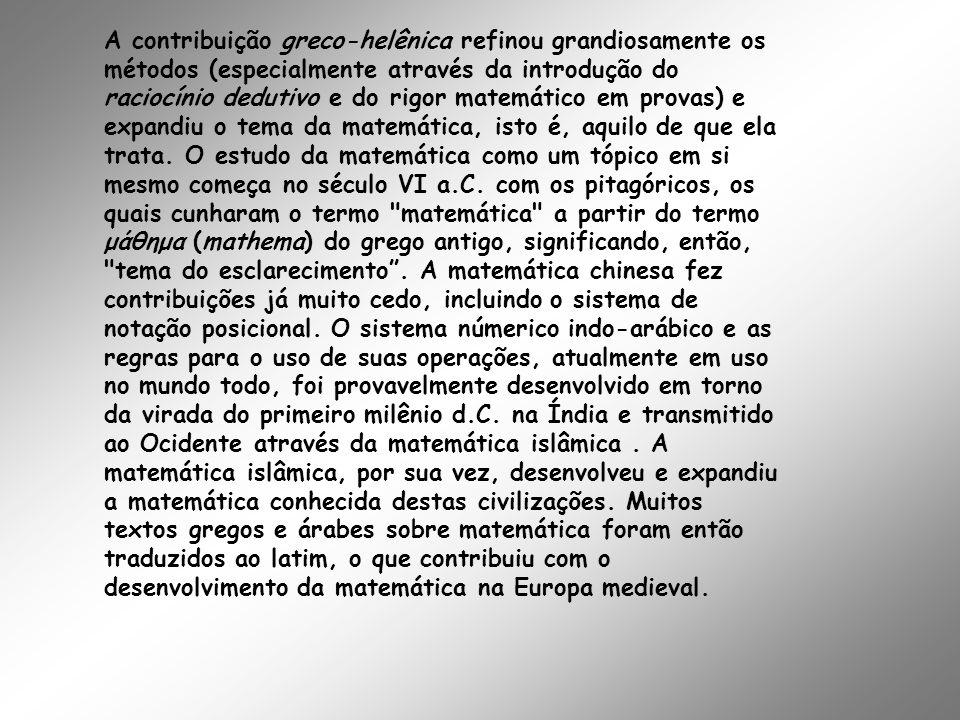 A contribuição greco-helênica refinou grandiosamente os métodos (especialmente através da introdução do raciocínio dedutivo e do rigor matemático em p