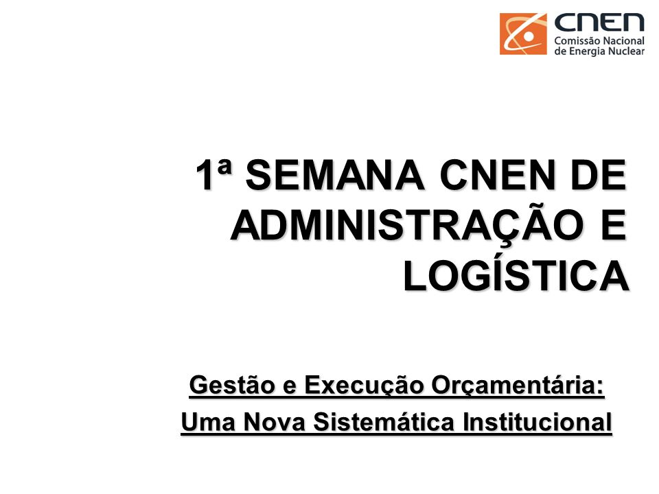 1ª SEMANA CNEN DE ADMINISTRAÇÃO E LOGÍSTICA Gestão e Execução Orçamentária: Uma Nova Sistemática Institucional 1