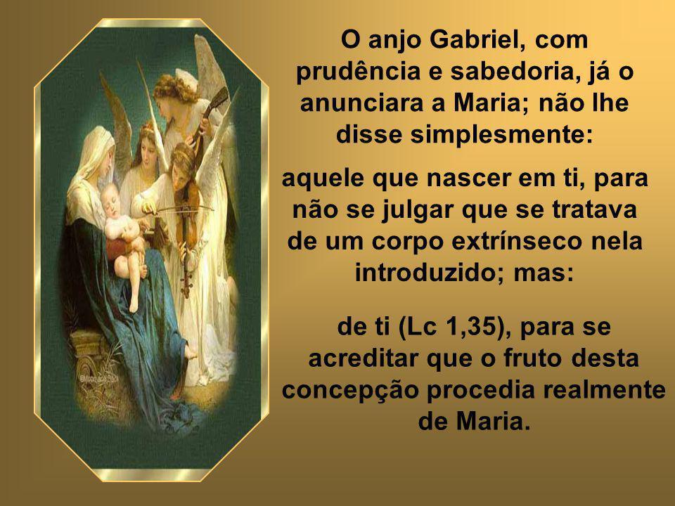 Eis por que Maria está verdadeiramente presente neste mistério; foi dela que o Verbo assumiu, como próprio, aquele corpo que havida de oferecer por nós.