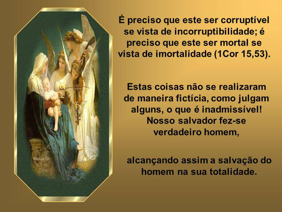 É preciso que este ser corruptível se vista de incorruptibilidade; é preciso que este ser mortal se vista de imortalidade (1Cor 15,53).