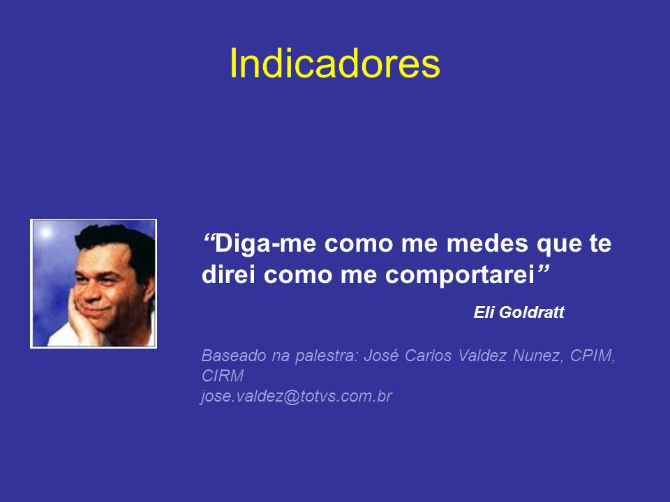 "Indicadores ""Diga-me como me medes que te direi como me comportarei"" Eli Goldratt Baseado na palestra: José Carlos Valdez Nunez, CPIM, CIRM jose.valde"