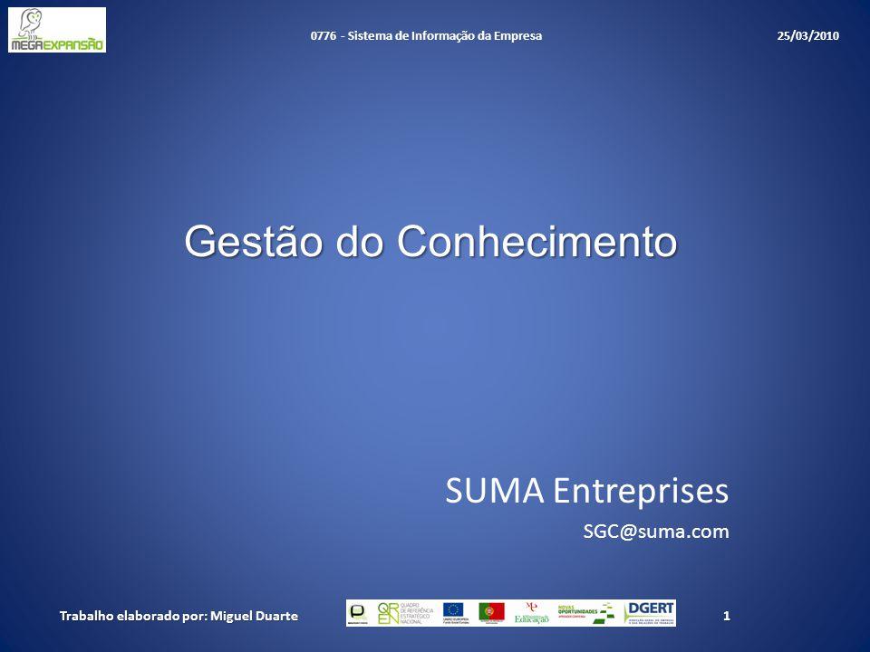 Gestão do Conhecimento SUMA Entreprises SGC@suma.com 1Trabalho elaborado por: Miguel Duarte 0776 - Sistema de Informação da Empresa 25/03/2010