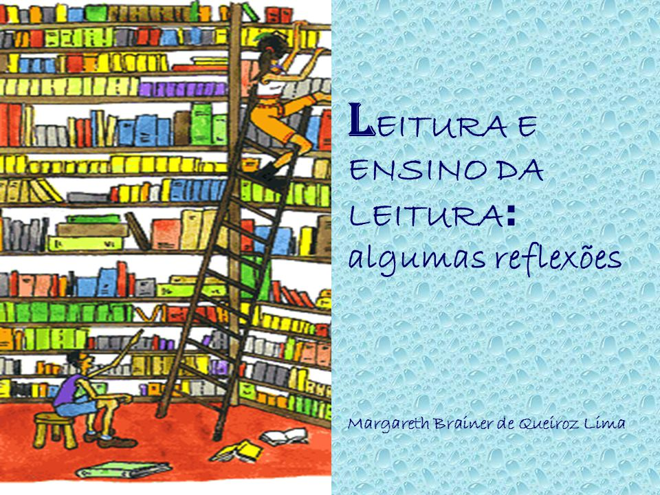 L EITURA E ENSINO DA LEITURA : algumas reflexões Margareth Brainer de Queiroz Lima