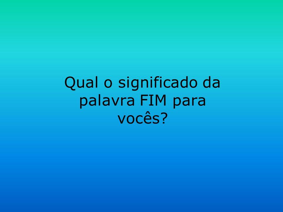 Qual o significado da palavra FIM para vocês?