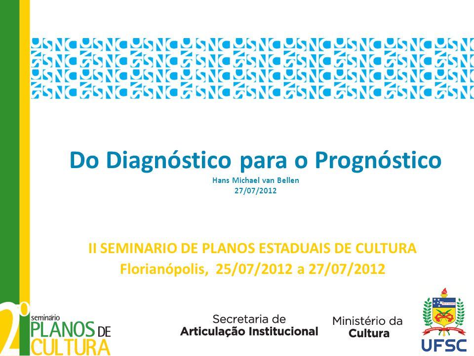 Do Diagnóstico para o Prognóstico Hans Michael van Bellen 27/07/2012 II SEMINARIO DE PLANOS ESTADUAIS DE CULTURA Florianópolis, 25/07/2012 a 27/07/201