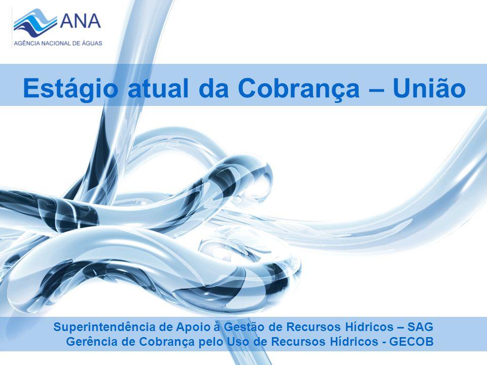 Estágio atual da Cobrança – União Superintendência de Apoio à Gestão de Recursos Hídricos – SAG Gerência de Cobrança pelo Uso de Recursos Hídricos - GECOB