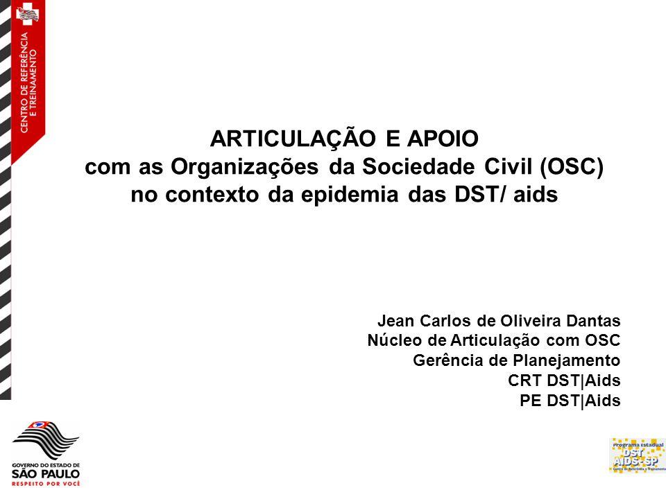 ARTICULAÇÃO E APOIO com as Organizações da Sociedade Civil (OSC) no contexto da epidemia das DST/ aids Jean Carlos de Oliveira Dantas Núcleo de Articulação com OSC Gerência de Planejamento CRT DST|Aids PE DST|Aids
