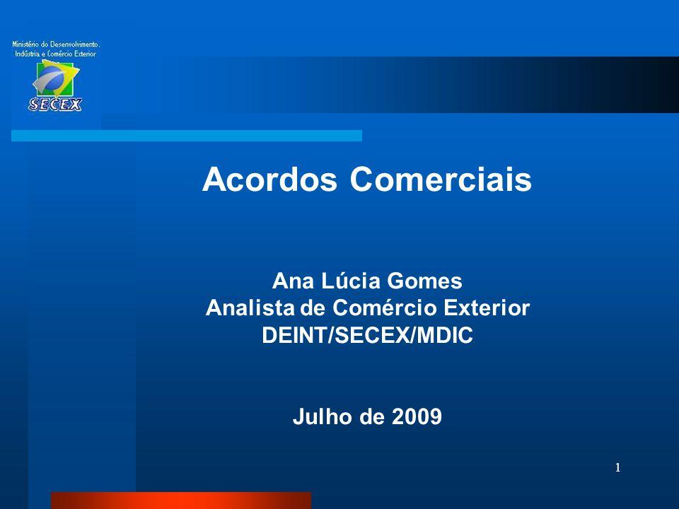 1 Acordos Comerciais Ana Lúcia Gomes Analista de Comércio Exterior DEINT/SECEX/MDIC Julho de 2009