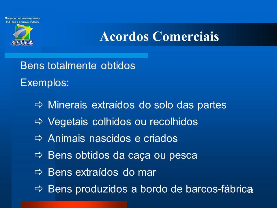 18 Acordos Comerciais Bens totalmente obtidos Exemplos:  Minerais extraídos do solo das partes  Vegetais colhidos ou recolhidos  Animais nascidos e