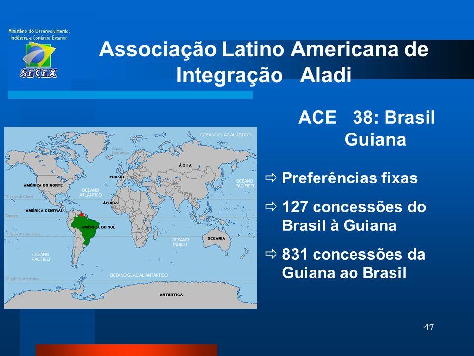 47 Associação Latino Americana de Integração Aladi ACE 38: Brasil Guiana  Preferências fixas  127 concessões do Brasil à Guiana  831 concessões da