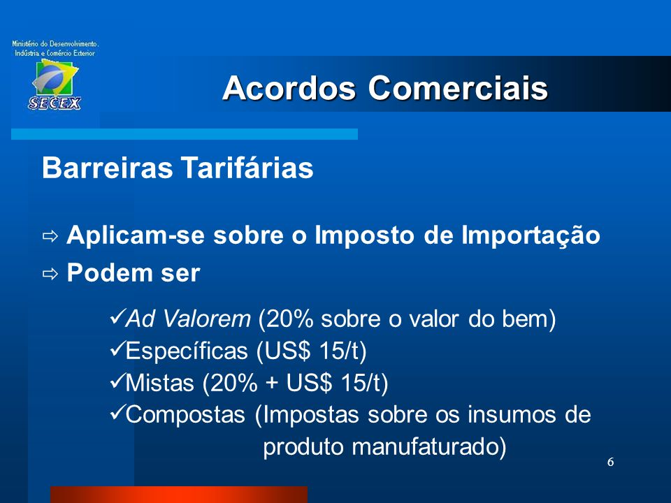 6 Acordos Comerciais Barreiras Tarifárias  Aplicam-se sobre o Imposto de Importação  Podem ser  Ad Valorem (20% sobre o valor do bem)  Específicas