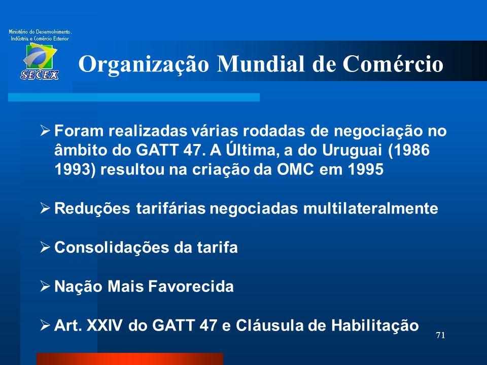 71 Organização Mundial de Comércio  Foram realizadas várias rodadas de negociação no âmbito do GATT 47. A Última, a do Uruguai (1986 1993) resultou n
