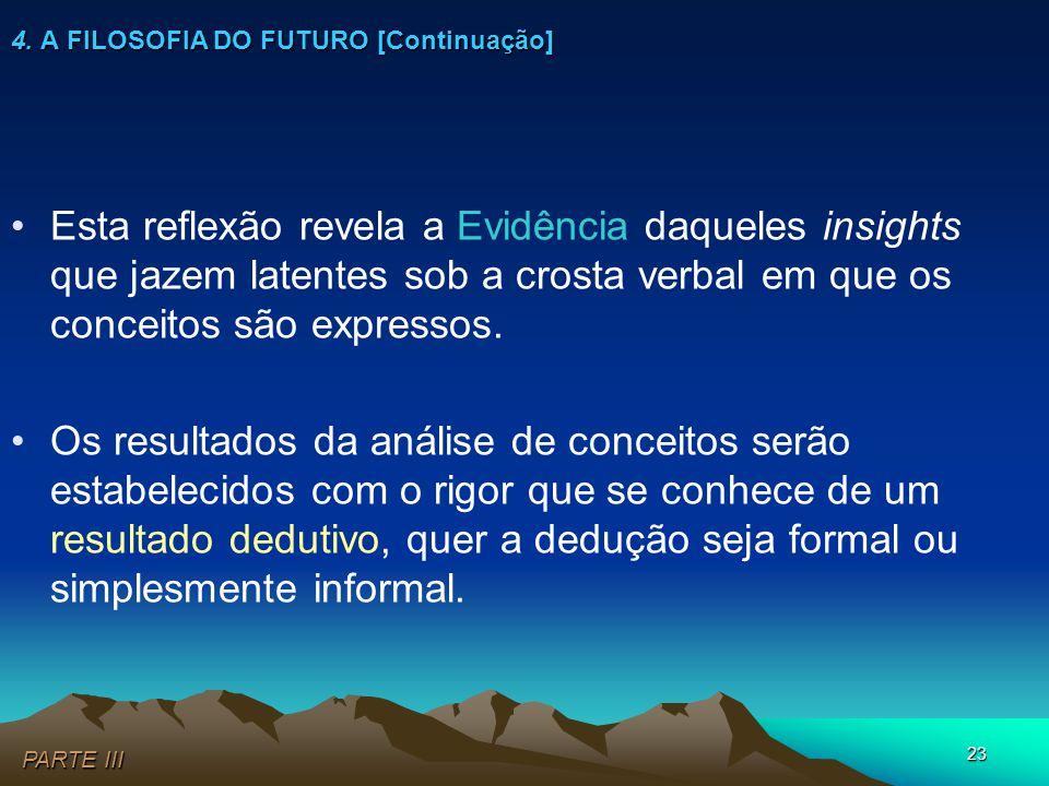 23 4. A FILOSOFIA DO FUTURO [Continuação] •Esta reflexão revela a Evidência daqueles insights que jazem latentes sob a crosta verbal em que os conceit