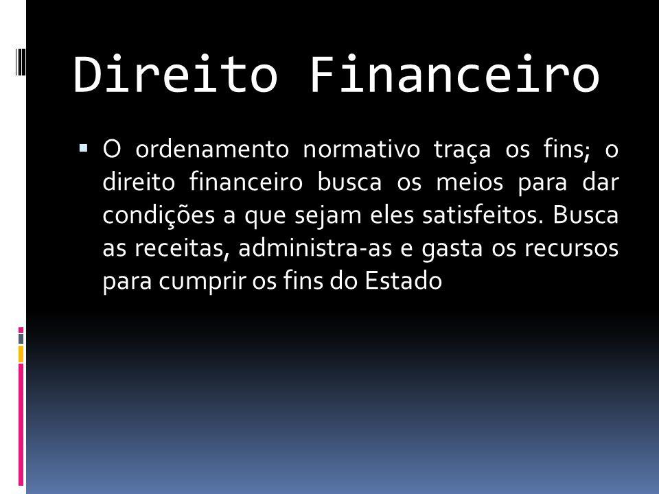 Direito Financeiro  O ordenamento normativo traça os fins; o direito financeiro busca os meios para dar condições a que sejam eles satisfeitos.
