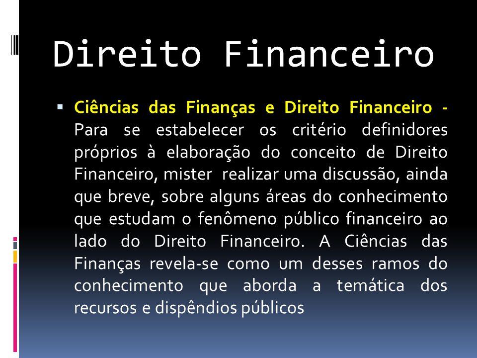 Direito Financeiro  Ciências das Finanças e Direito Financeiro - Para se estabelecer os critério definidores próprios à elaboração do conceito de Direito Financeiro, mister realizar uma discussão, ainda que breve, sobre alguns áreas do conhecimento que estudam o fenômeno público financeiro ao lado do Direito Financeiro.