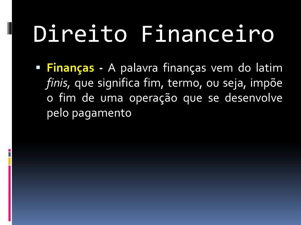Direito Financeiro  Finanças - A palavra finanças vem do latim finis, que significa fim, termo, ou seja, impõe o fim de uma operação que se desenvolve pelo pagamento
