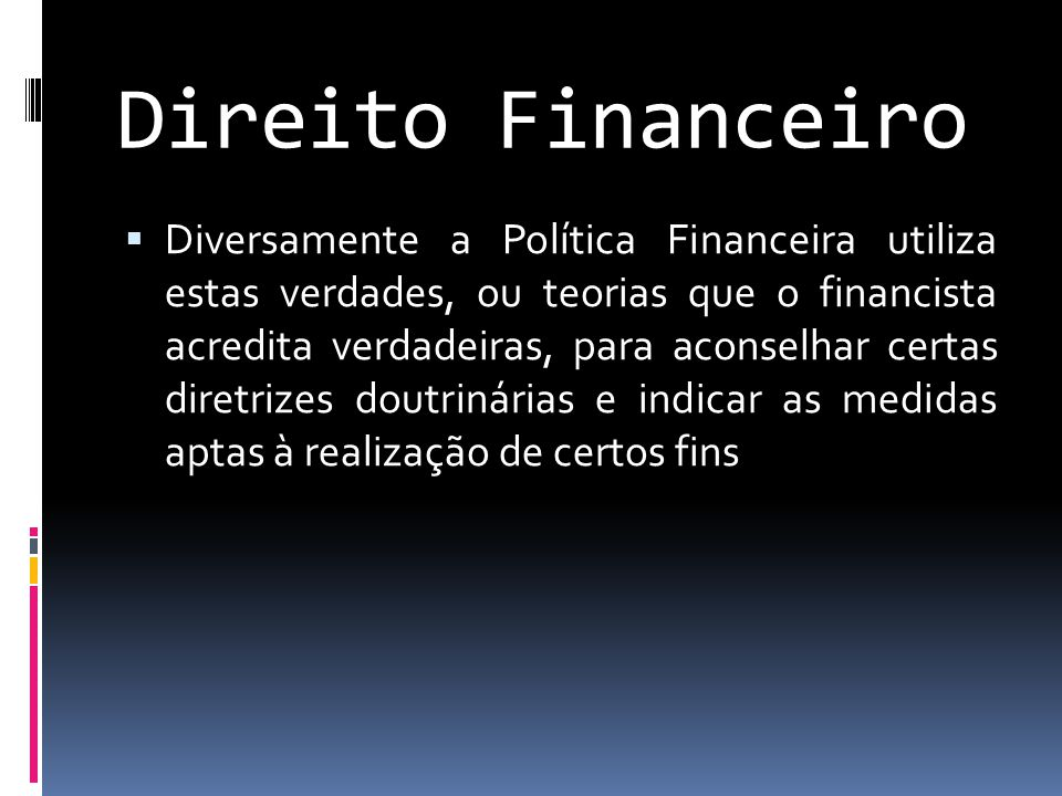 Direito Financeiro  Diversamente a Política Financeira utiliza estas verdades, ou teorias que o financista acredita verdadeiras, para aconselhar certas diretrizes doutrinárias e indicar as medidas aptas à realização de certos fins