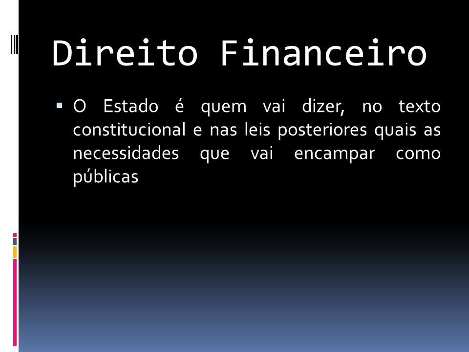 Direito Financeiro  O Estado é quem vai dizer, no texto constitucional e nas leis posteriores quais as necessidades que vai encampar como públicas